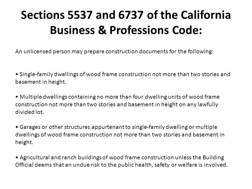 Sections 5537 and 6737 of the California Business & Professions Code: An unlicensed person may prepare construction documents for the following: Single-family dwellings of wood frame construction not more than two stories and basement in height.