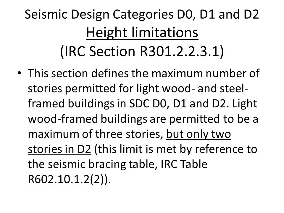 Seismic Design Categories D0, D1 and D2 Height limitations (IRC Section R301.2.2.3.1) This section defines the maximum number of stories permitted for light wood- and steel- framed buildings in SDC D0, D1 and D2.