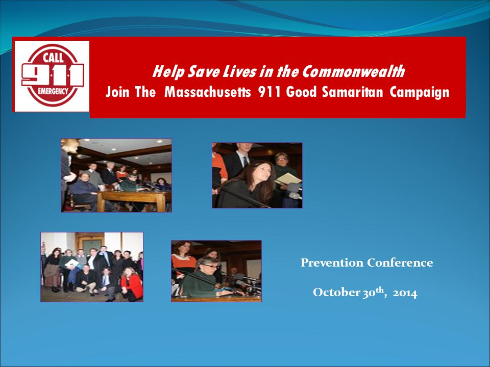 Prevention Conference October 30 th, 2014 Help Save Lives in the Commonwealth Join The Massachusetts 911 Good Samaritan Campaign