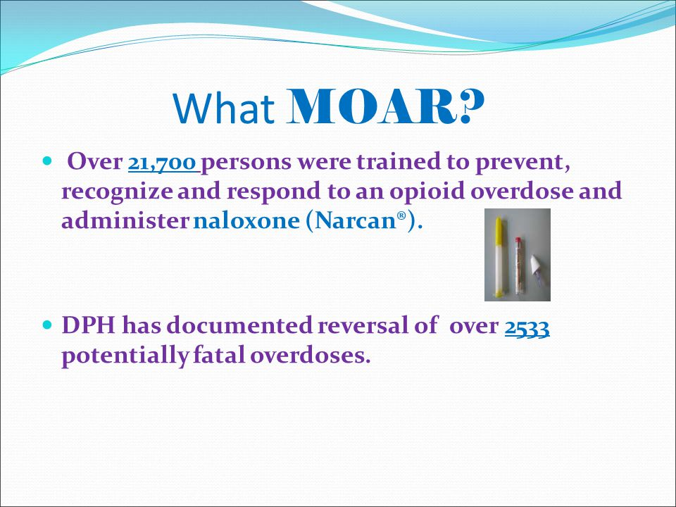What MOAR? Over 21,700 persons were trained to prevent, recognize and respond to an opioid overdose and administer naloxone (Narcan®). DPH has documen