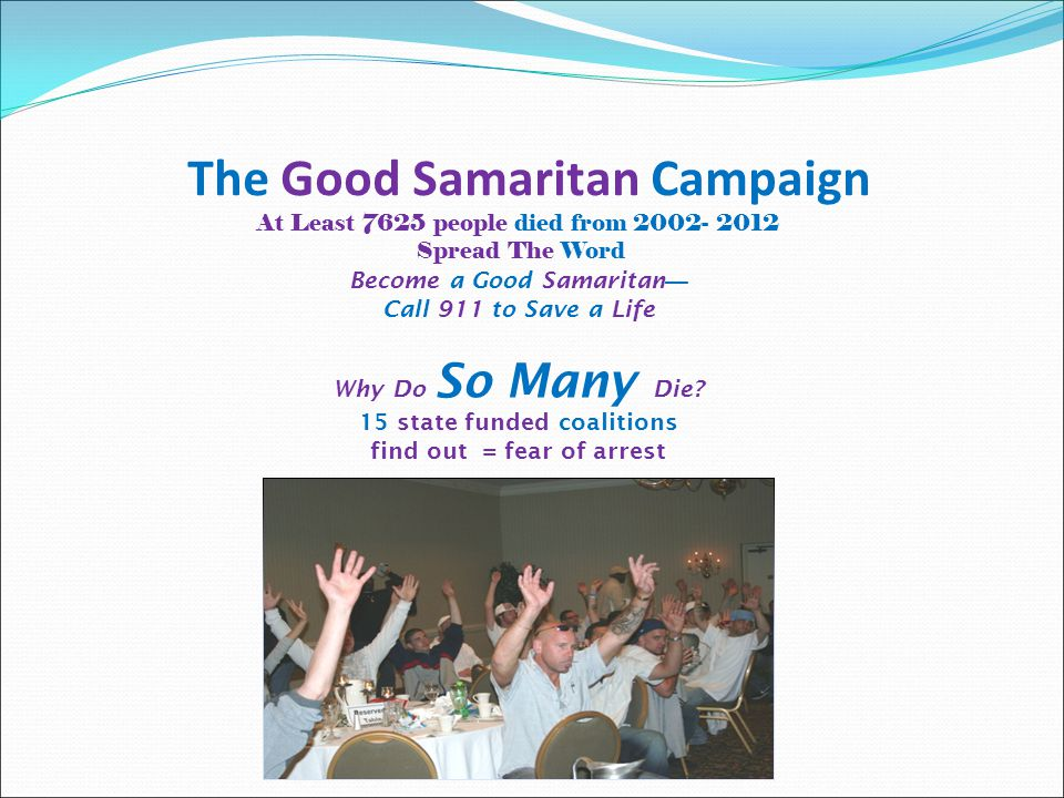 The Good Samaritan Campaign At Least 7625 people died from 2002- 2012 Spread The Word Become a Good Samaritan — Call 911 to Save a Life Why Do So Many Die.