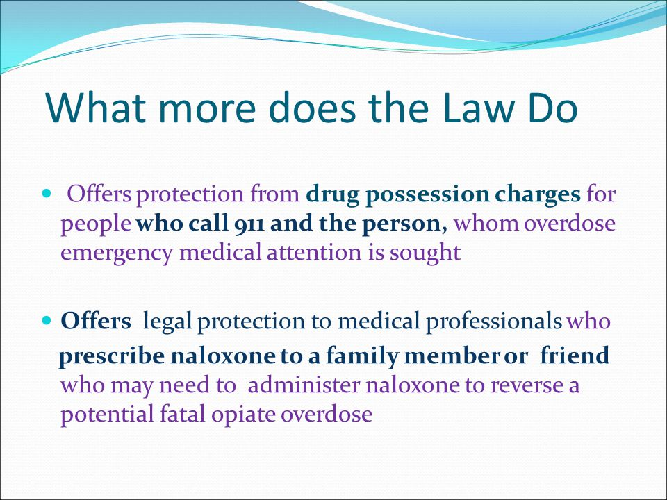 What more does the Law Do Offers protection from drug possession charges for people who call 911 and the person, whom overdose emergency medical attention is sought Offers legal protection to medical professionals who prescribe naloxone to a family member or friend who may need to administer naloxone to reverse a potential fatal opiate overdose