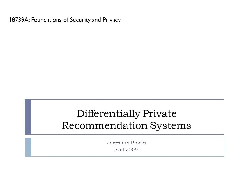 Differentially Private Recommendation Systems Jeremiah Blocki Fall 2009 18739A: Foundations of Security and Privacy