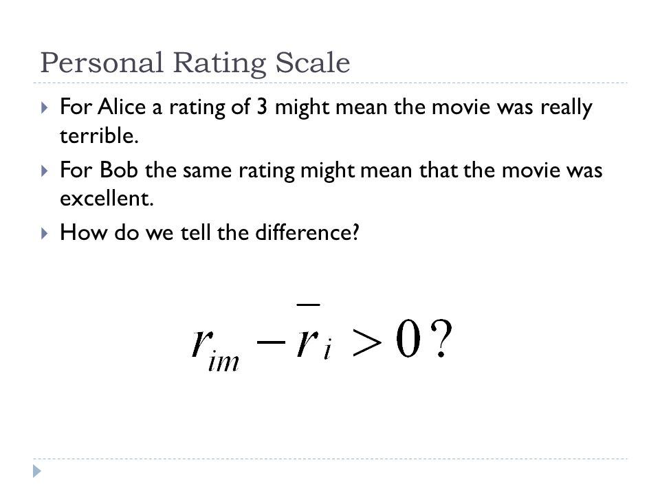 Personal Rating Scale  For Alice a rating of 3 might mean the movie was really terrible.