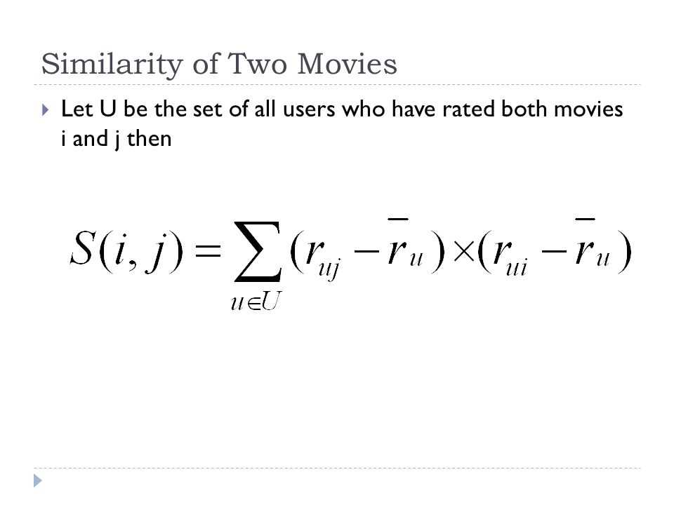 Similarity of Two Movies  Let U be the set of all users who have rated both movies i and j then