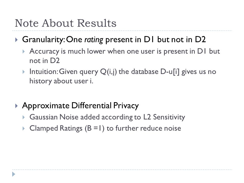Note About Results  Granularity: One rating present in D1 but not in D2  Accuracy is much lower when one user is present in D1 but not in D2  Intuition: Given query Q(i,j) the database D-u[i] gives us no history about user i.