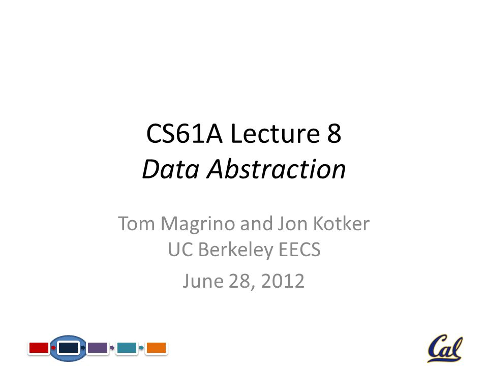 CS61A Lecture 8 Data Abstraction Tom Magrino and Jon Kotker UC Berkeley EECS June 28, 2012