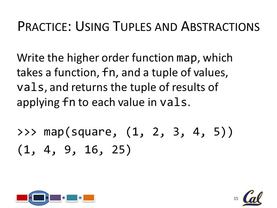 15 Write the higher order function map, which takes a function, fn, and a tuple of values, vals, and returns the tuple of results of applying fn to each value in vals.