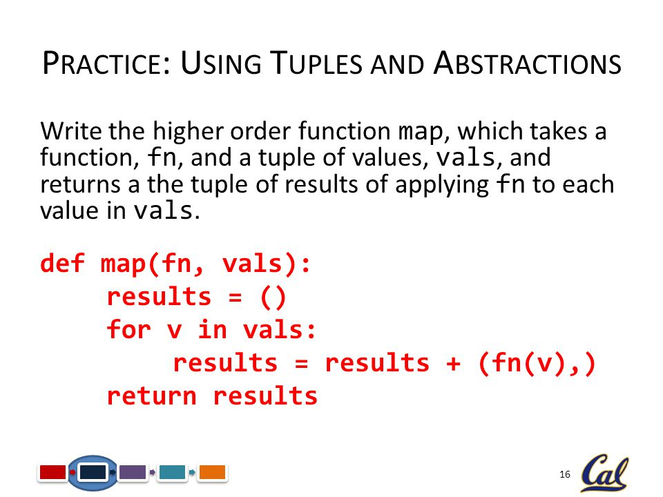 16 Write the higher order function map, which takes a function, fn, and a tuple of values, vals, and returns a the tuple of results of applying fn to each value in vals.
