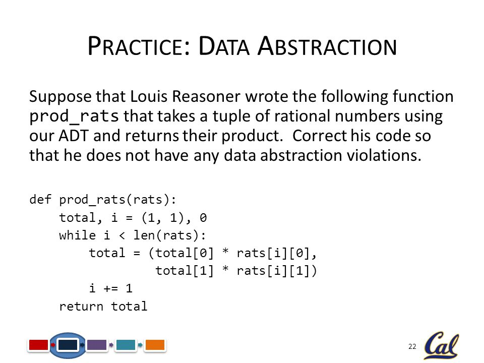 22 P RACTICE : D ATA A BSTRACTION Suppose that Louis Reasoner wrote the following function prod_rats that takes a tuple of rational numbers using our ADT and returns their product.