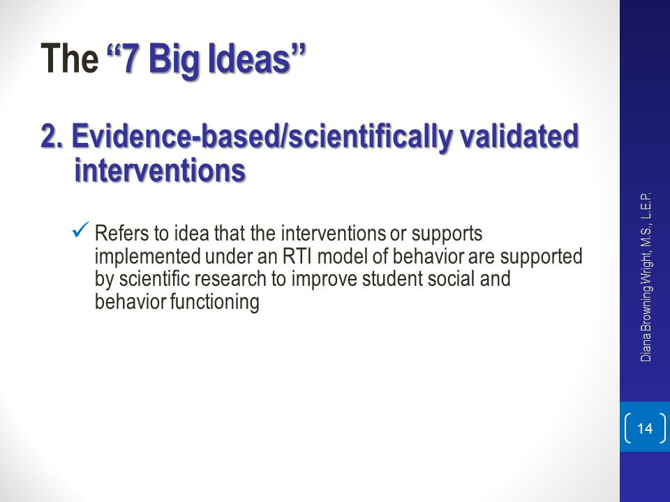 """7 Big Ideas"" The ""7 Big Ideas"" 2. Evidence-based/scientifically validated interventions Refers to idea that the interventions or supports implemented"