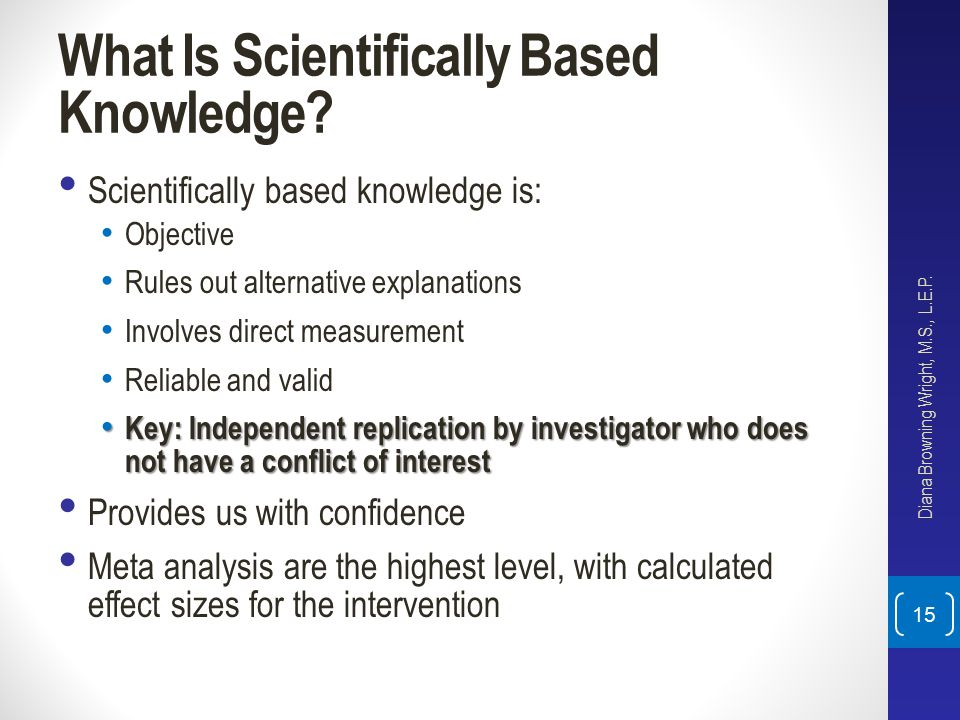 What Is Scientifically Based Knowledge? Scientifically based knowledge is: Objective Rules out alternative explanations Involves direct measurement Re