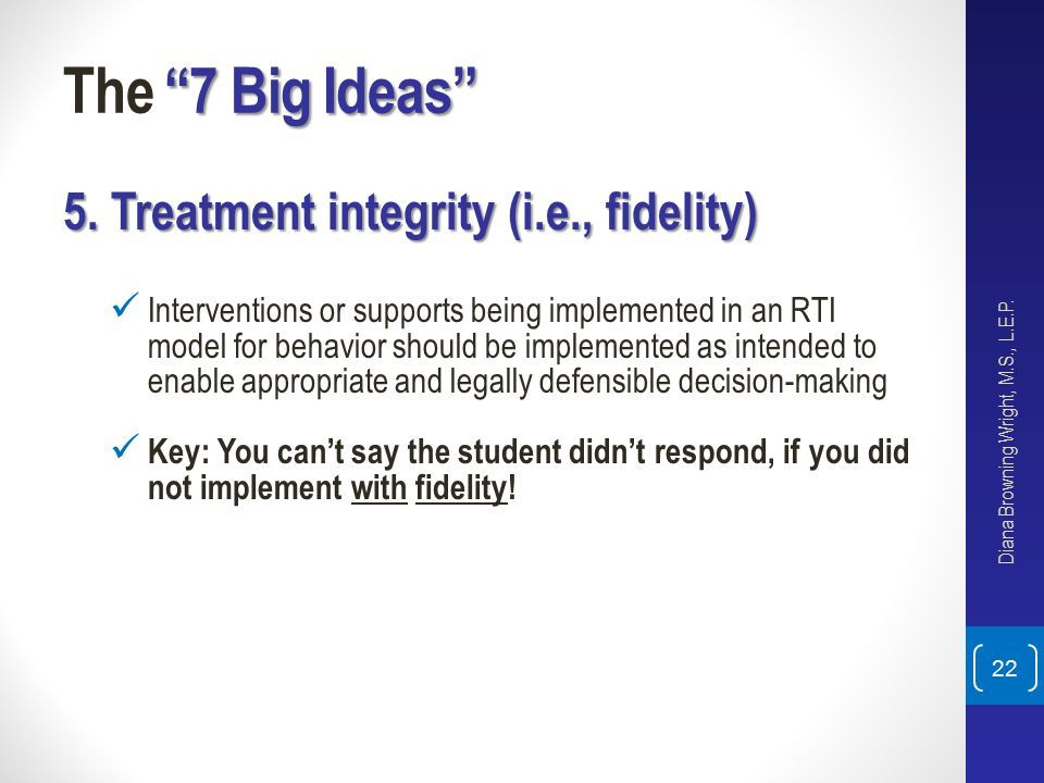 """7 Big Ideas"" The ""7 Big Ideas"" 5. Treatment integrity (i.e., fidelity) Interventions or supports being implemented in an RTI model for behavior shoul"