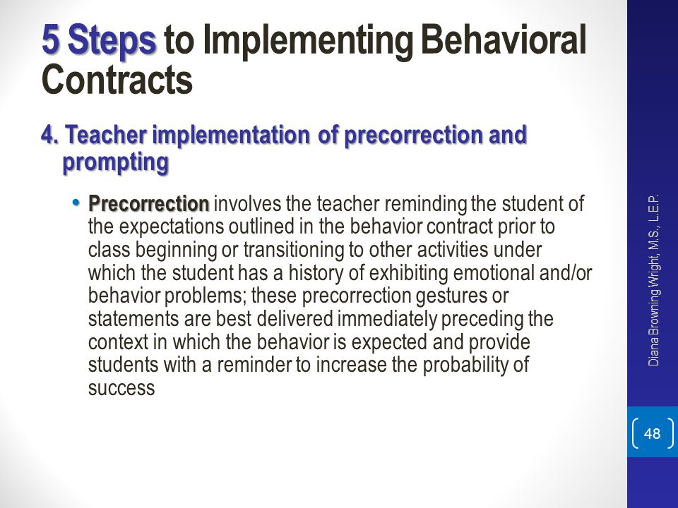 5 Steps 5 Steps to Implementing Behavioral Contracts 4. Teacher implementation of precorrection and prompting Precorrection Precorrection involves the