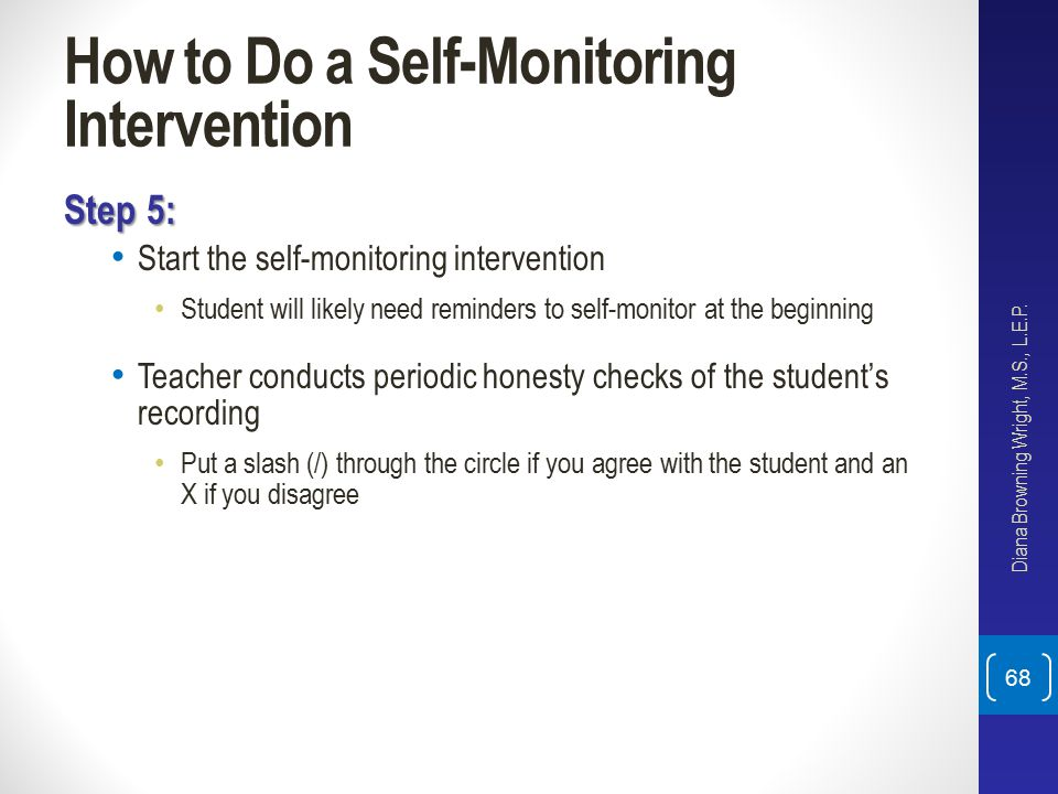 How to Do a Self-Monitoring Intervention Step 5: Start the self-monitoring intervention Student will likely need reminders to self-monitor at the begi