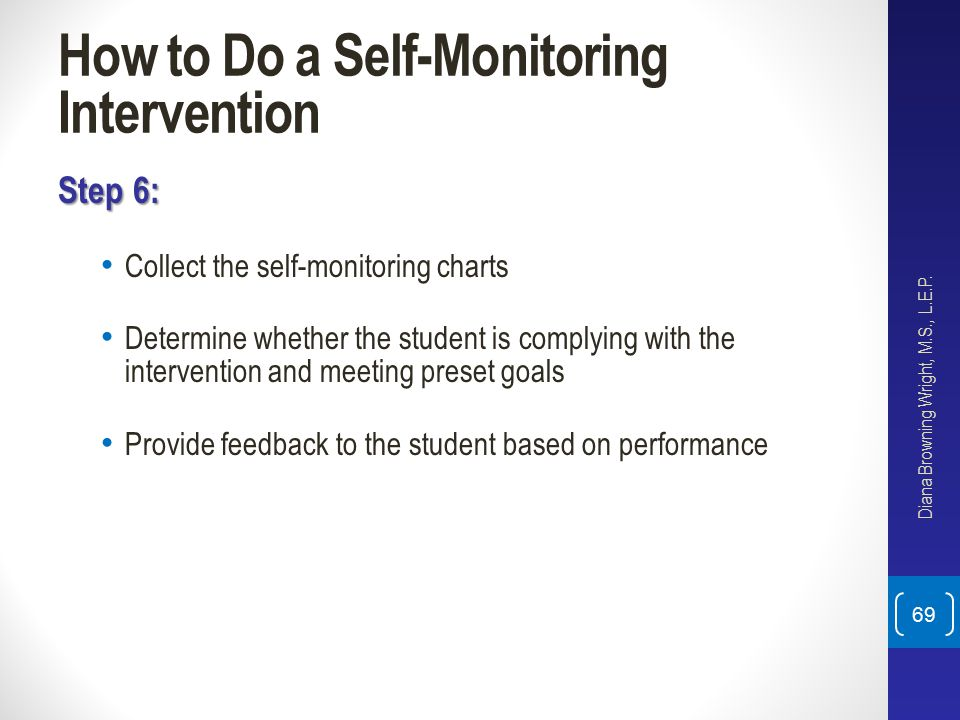 How to Do a Self-Monitoring Intervention Step 6: Collect the self-monitoring charts Determine whether the student is complying with the intervention a