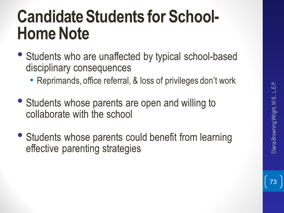 Candidate Students for School- Home Note Students who are unaffected by typical school-based disciplinary consequences Reprimands, office referral, &
