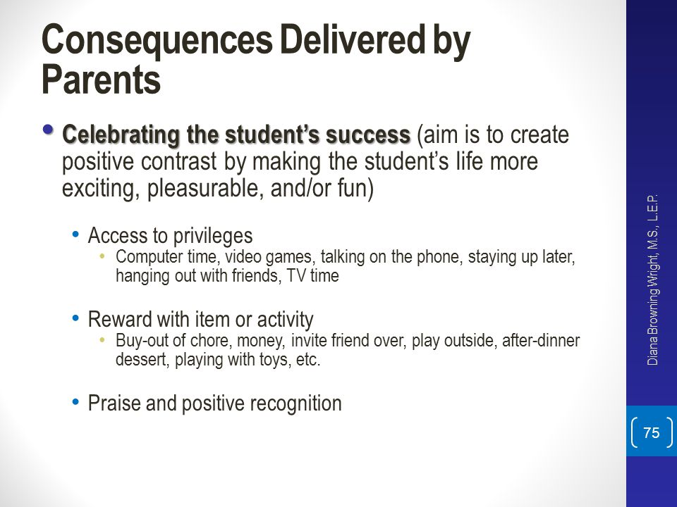 Consequences Delivered by Parents Celebrating the student's success Celebrating the student's success (aim is to create positive contrast by making th