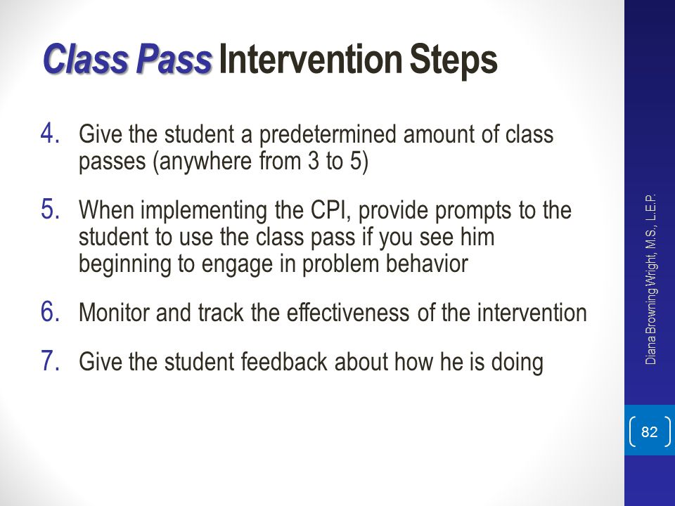 Class Pass Class Pass Intervention Steps 4. Give the student a predetermined amount of class passes (anywhere from 3 to 5) 5. When implementing the CP