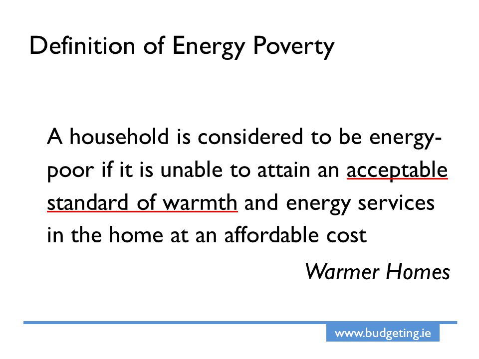 www.budgeting.ie Definition of Energy Poverty A household is considered to be energy- poor if it is unable to attain an acceptable standard of warmth and energy services in the home at an affordable cost Warmer Homes