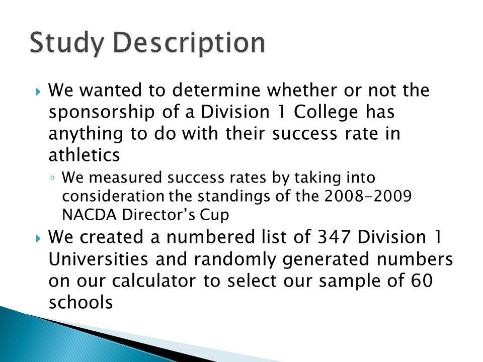  We wanted to determine whether or not the sponsorship of a Division 1 College has anything to do with their success rate in athletics ◦ We measured success rates by taking into consideration the standings of the 2008-2009 NACDA Director's Cup  We created a numbered list of 347 Division 1 Universities and randomly generated numbers on our calculator to select our sample of 60 schools
