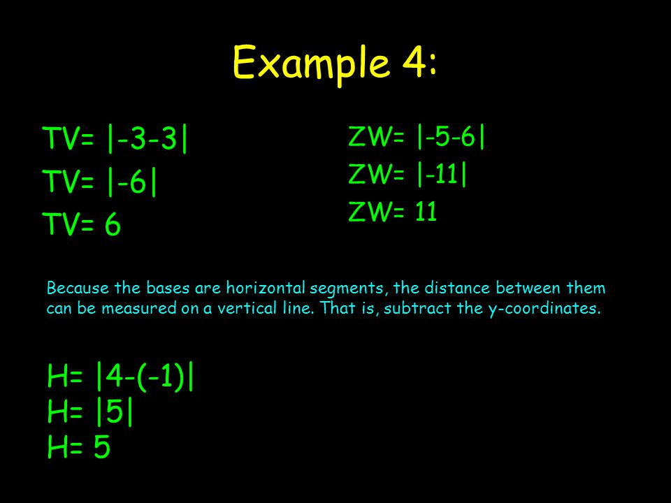 Example 4: TV= |-3-3| TV= |-6| TV= 6 ZW= |-5-6| ZW= |-11| ZW= 11 Because the bases are horizontal segments, the distance between them can be measured on a vertical line.