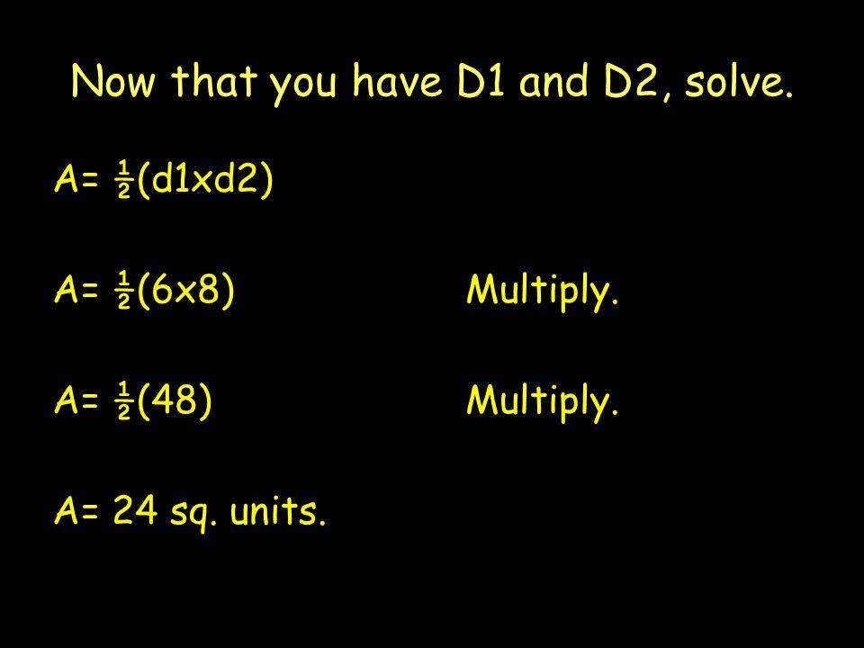 Now that you have D1 and D2, solve. A= ½(d1xd2) A= ½(6x8) Multiply.