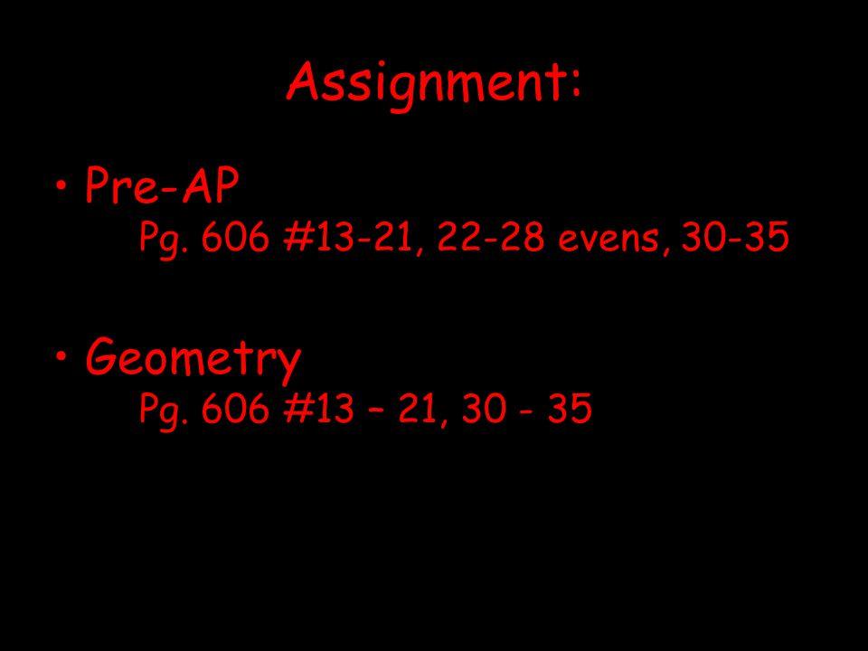 Assignment: Pre-AP Pg. 606 #13-21, 22-28 evens, 30-35 Geometry Pg. 606 #13 – 21, 30 - 35