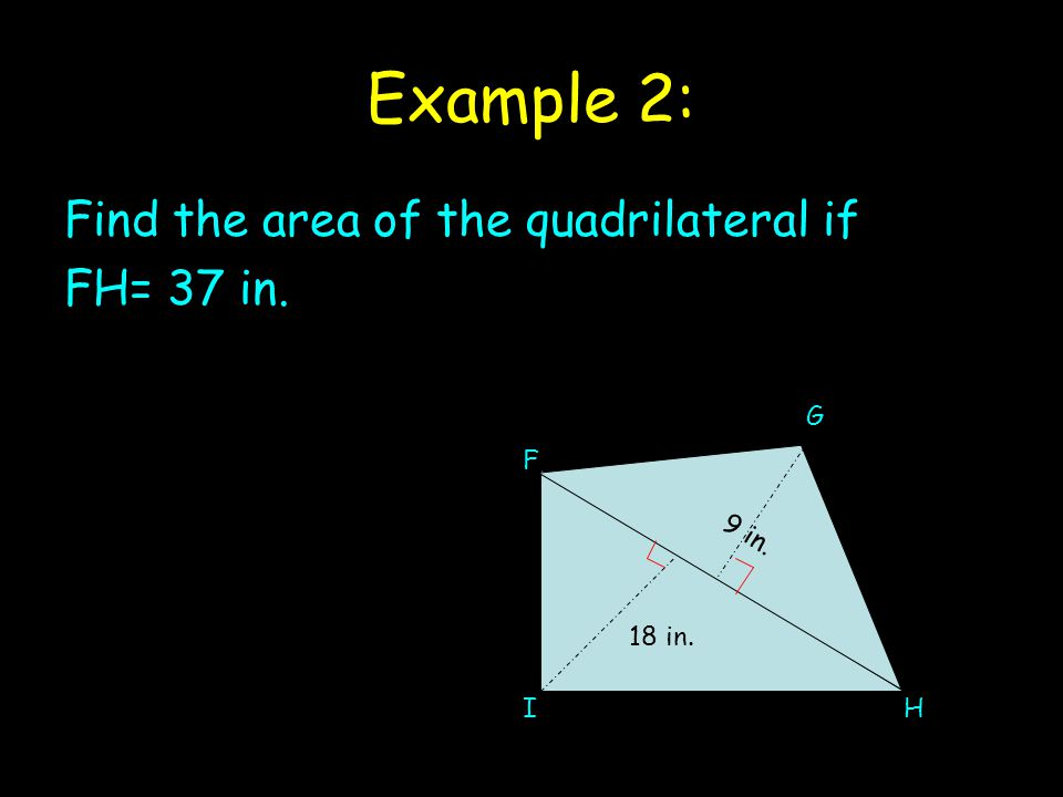Example 2: Find the area of the quadrilateral if FH= 37 in. 18 in. 9 in. F G IH