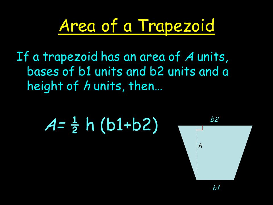 Area of a Trapezoid If a trapezoid has an area of A units, bases of b1 units and b2 units and a height of h units, then… A= ½ h (b1+b2) h b2 b1
