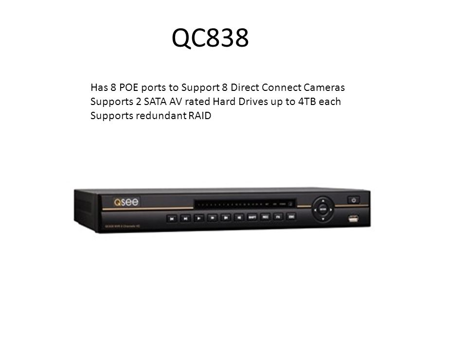 QC838 Has 8 POE ports to Support 8 Direct Connect Cameras Supports 2 SATA AV rated Hard Drives up to 4TB each Supports redundant RAID