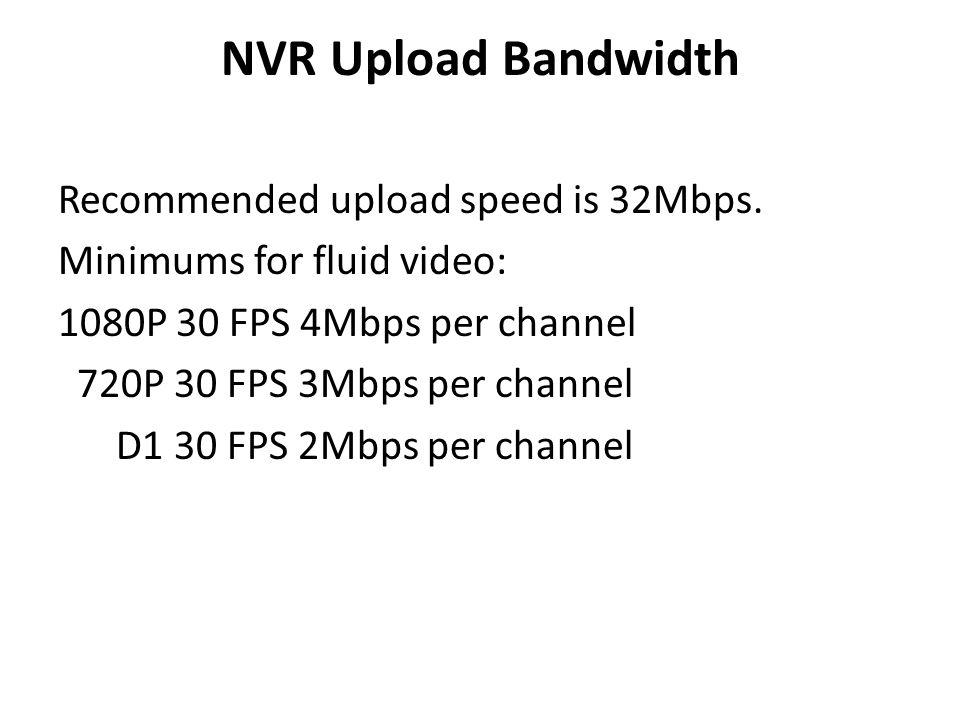 NVR Upload Bandwidth Recommended upload speed is 32Mbps. Minimums for fluid video: 1080P 30 FPS 4Mbps per channel 720P 30 FPS 3Mbps per channel D1 30
