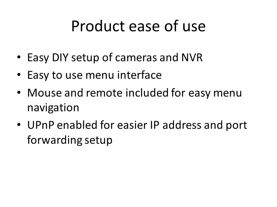Product ease of use Easy DIY setup of cameras and NVR Easy to use menu interface Mouse and remote included for easy menu navigation UPnP enabled for e