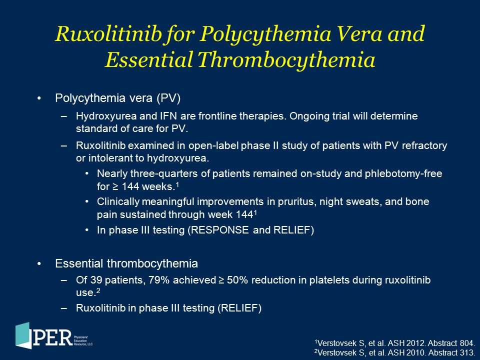 Ruxolitinib for Polycythemia Vera and Essential Thrombocythemia Polycythemia vera (PV) –Hydroxyurea and IFN are frontline therapies. Ongoing trial wil