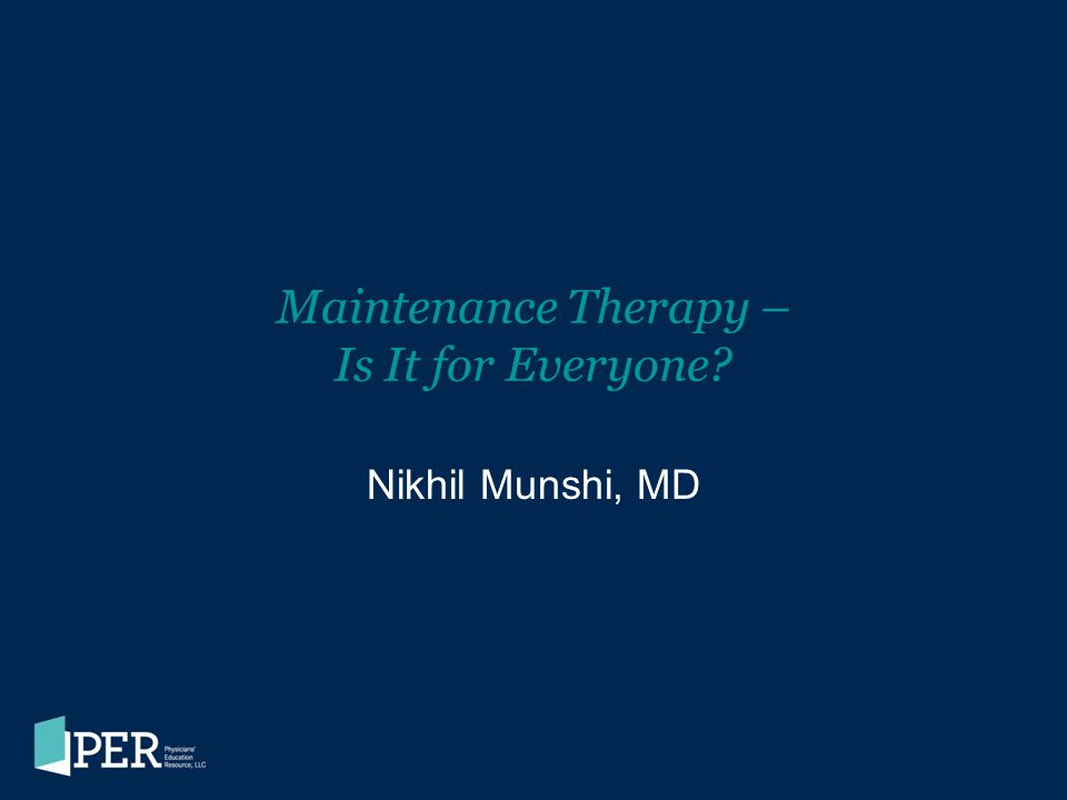 Maintenance Therapy – Is It for Everyone? Nikhil Munshi, MD