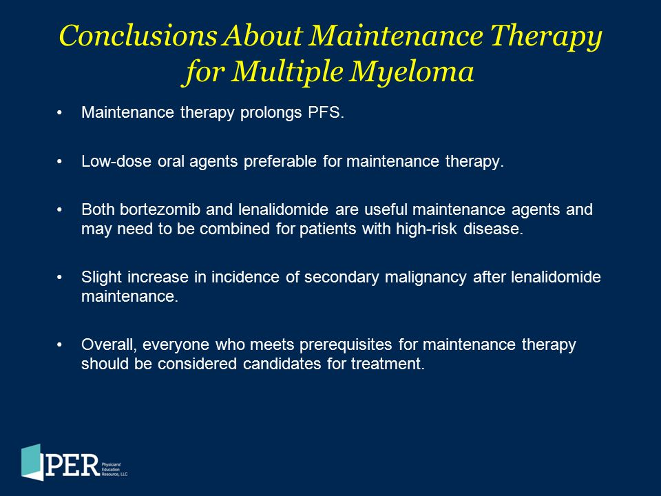 Conclusions About Maintenance Therapy for Multiple Myeloma Maintenance therapy prolongs PFS. Low-dose oral agents preferable for maintenance therapy.