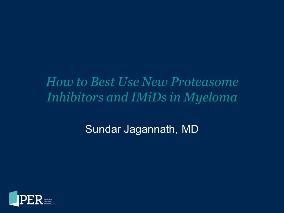 How to Best Use New Proteasome Inhibitors and IMiDs in Myeloma Sundar Jagannath, MD