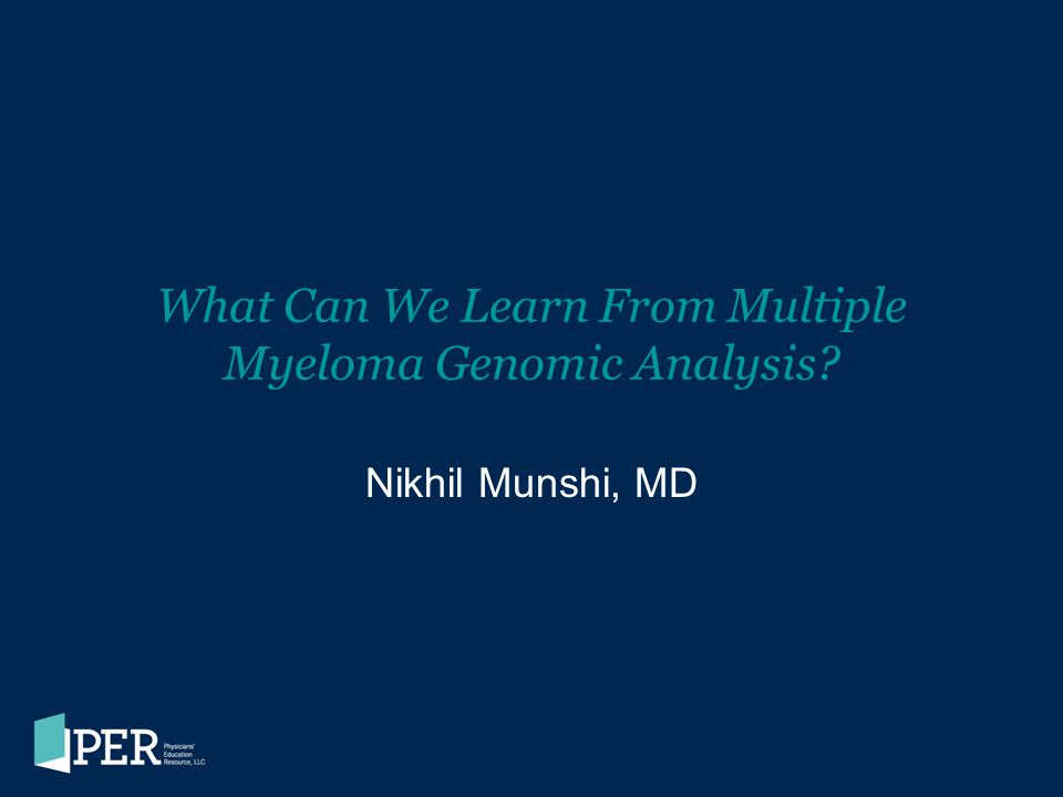 Genomic Analysis Takeaways Methods of genomic analysis –Established techniques: cytogenetics, FISH –Emerging techniques: RNA- and DNA-based arrays, transcript- processing arrays, genomic sequencing, and proteomics Current goals of genomic analysis in myeloma –Understand the biology of myeloma –Identify risk categories to improve prognostication –Identify and validate novel targets –Develop biologic agents that target the myeloma cell –Ultimately, develop personalized therapy Currently, gene expression profiling has prognostic value, predicting survival of patients with different genomic signatures, but it cannot yet predict response to therapy.