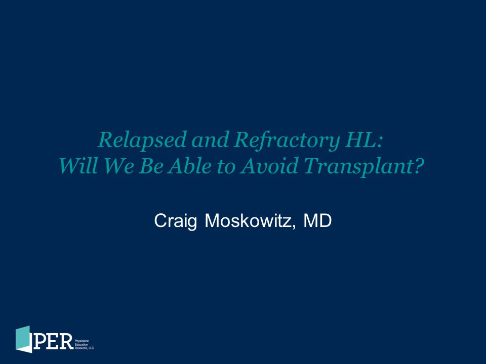 Relapsed and Refractory HL: Will We Be Able to Avoid Transplant? Craig Moskowitz, MD