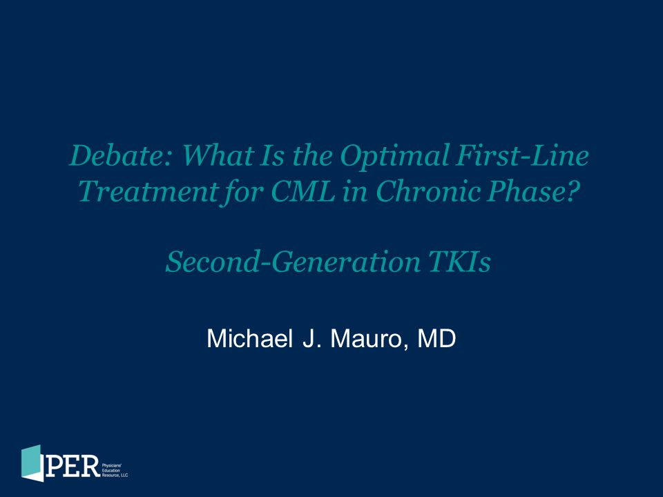 Debate: What Is the Optimal First-Line Treatment for CML in Chronic Phase? Second-Generation TKIs Michael J. Mauro, MD