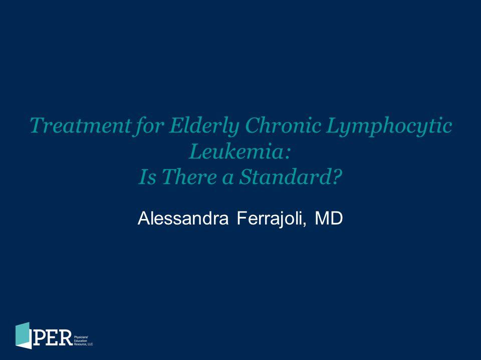 Treatment for Elderly Chronic Lymphocytic Leukemia: Is There a Standard? Alessandra Ferrajoli, MD
