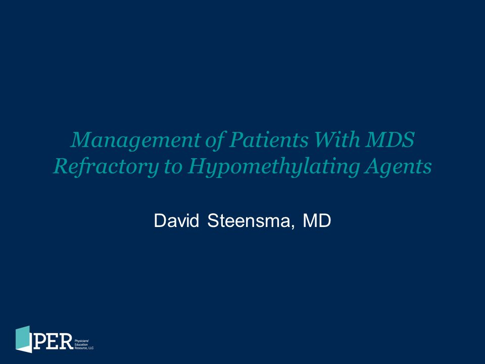 Management of Patients With MDS Refractory to Hypomethylating Agents David Steensma, MD