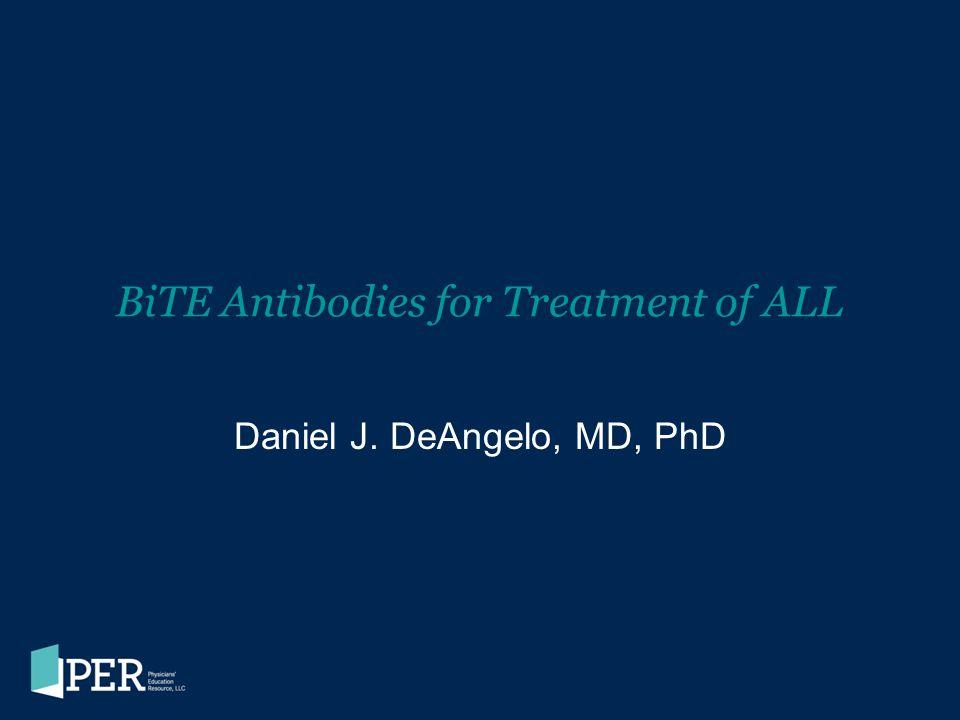 BiTE Antibodies for Treatment of ALL Daniel J. DeAngelo, MD, PhD