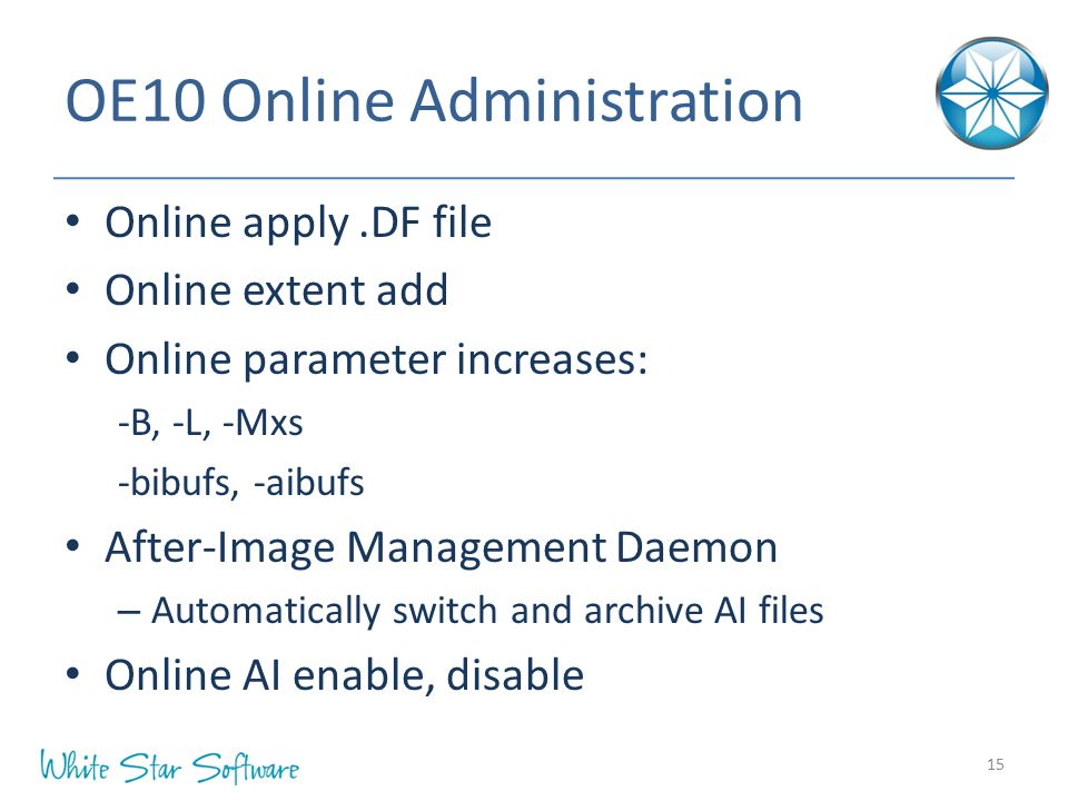 OE10 Online Administration Online apply.DF file Online extent add Online parameter increases: -B, -L, -Mxs -bibufs, -aibufs After-Image Management Daemon – Automatically switch and archive AI files Online AI enable, disable 15