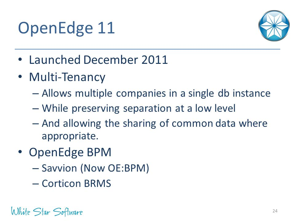 OpenEdge 11 Launched December 2011 Multi-Tenancy – Allows multiple companies in a single db instance – While preserving separation at a low level – And allowing the sharing of common data where appropriate.