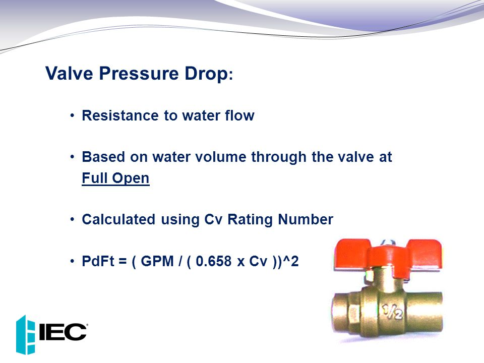 Valve Pressure Drop : Resistance to water flow Based on water volume through the valve at Full Open Calculated using Cv Rating Number PdFt = ( GPM / (