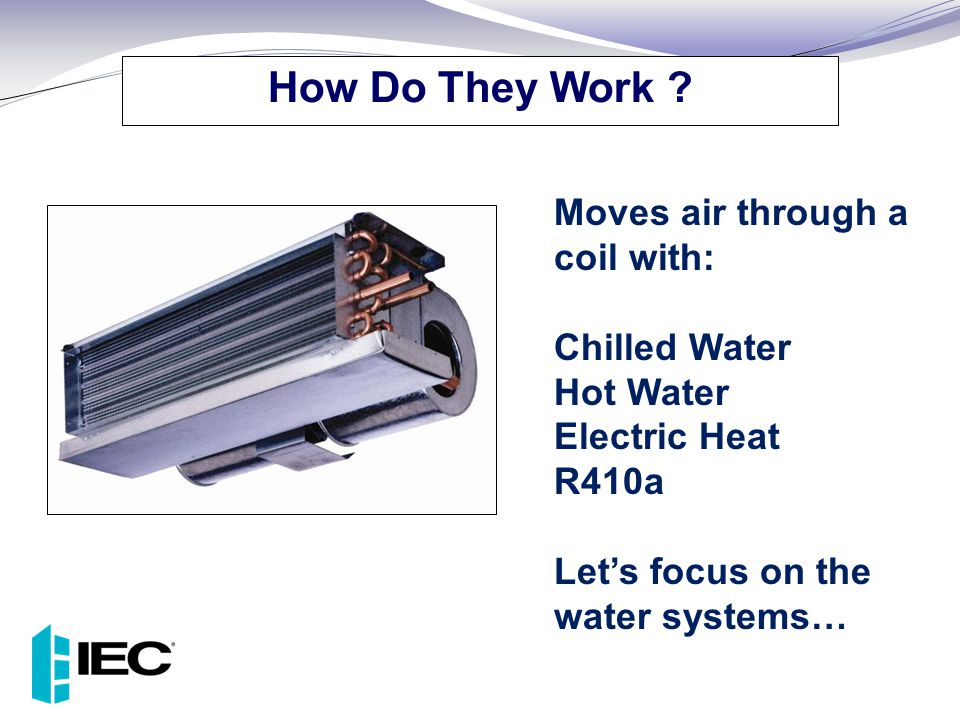 Moves air through a coil with: Chilled Water Hot Water Electric Heat R410a Let's focus on the water systems… How Do They Work ?