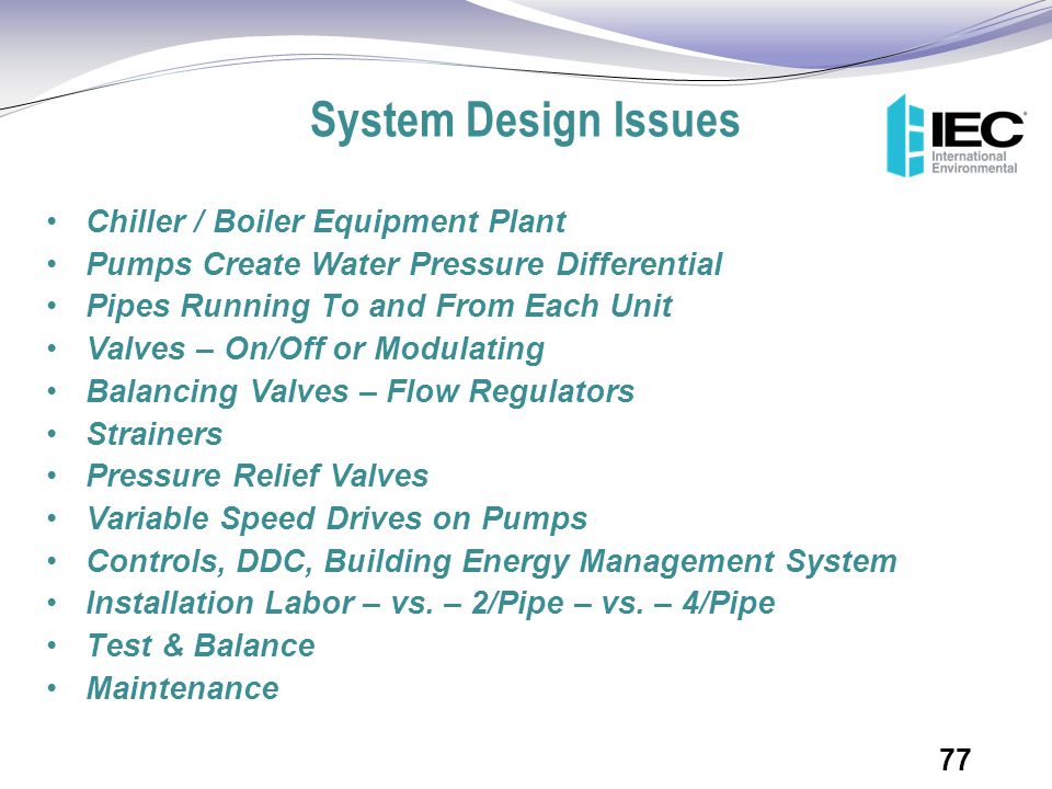 System Design Issues Chiller / Boiler Equipment Plant Pumps Create Water Pressure Differential Pipes Running To and From Each Unit Valves – On/Off or