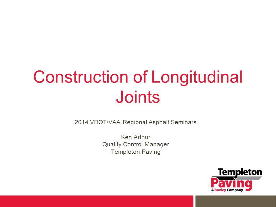 Construction of Longitudinal Joints 2014 VDOT/VAA Regional Asphalt Seminars Ken Arthur Quality Control Manager Templeton Paving