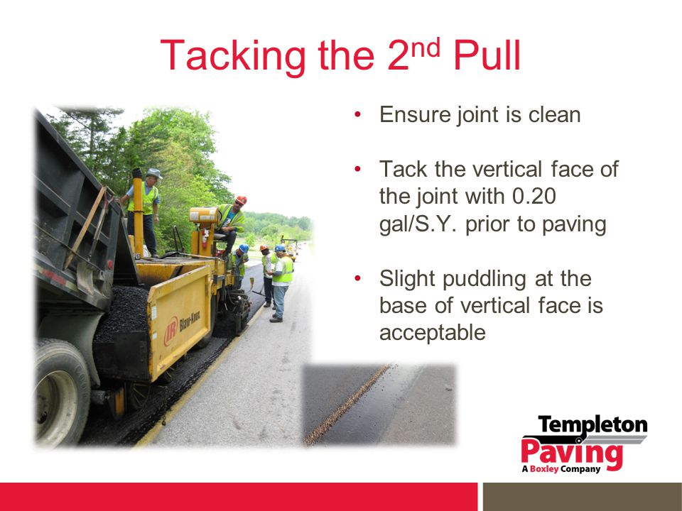 Tacking the 2 nd Pull Ensure joint is clean Tack the vertical face of the joint with 0.20 gal/S.Y. prior to paving Slight puddling at the base of vert